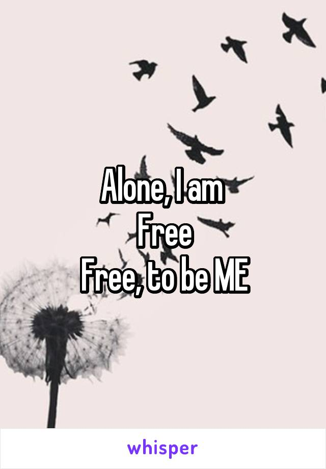 Alone, I am  Free Free, to be ME