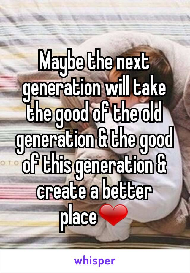 Maybe the next generation will take the good of the old generation & the good of this generation & create a better place❤