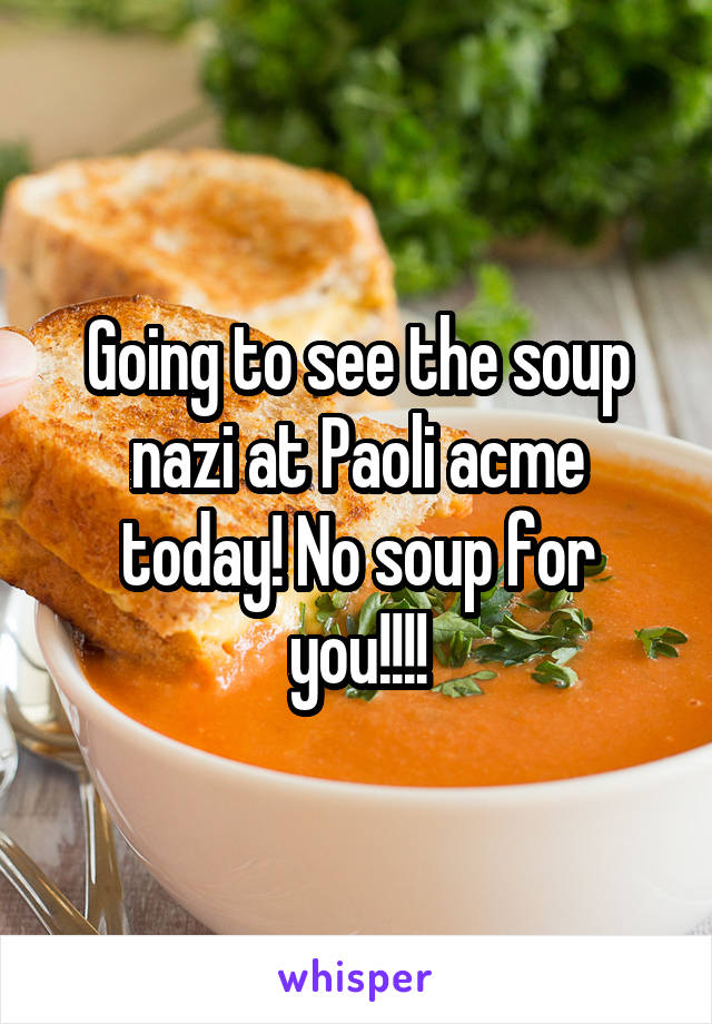 Going to see the soup nazi at Paoli acme today! No soup for you!!!!