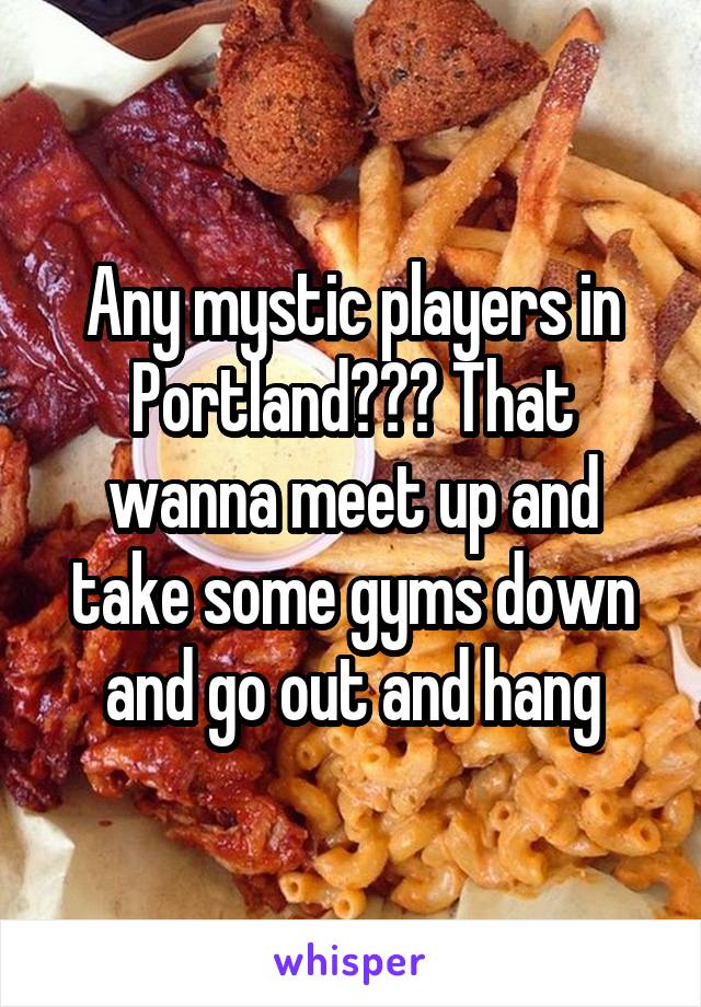 Any mystic players in Portland??? That wanna meet up and take some gyms down and go out and hang