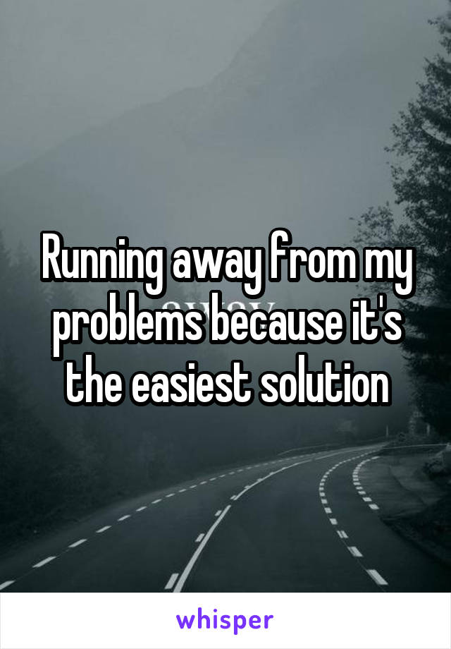 Running away from my problems because it's the easiest solution