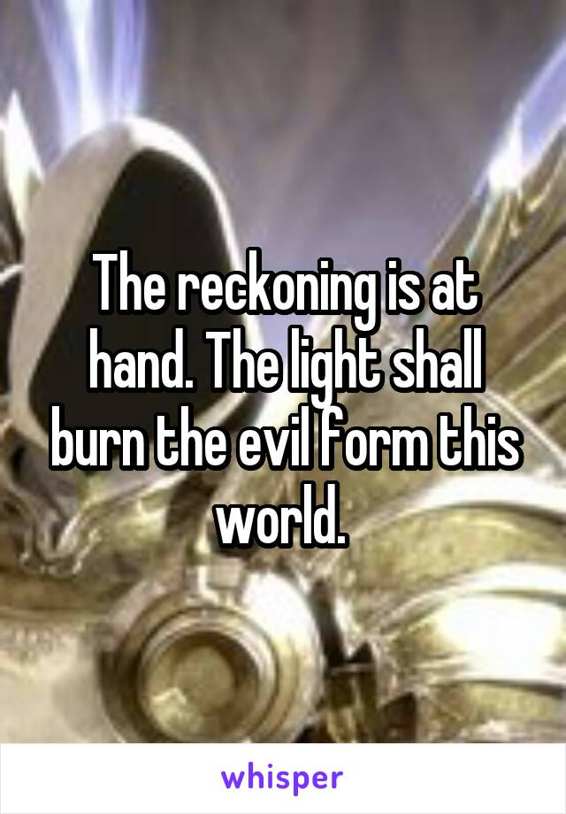 The reckoning is at hand. The light shall burn the evil form this world.