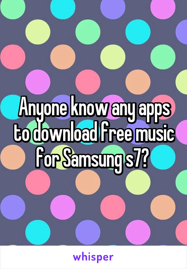 Anyone know any apps to download free music for Samsung s7?