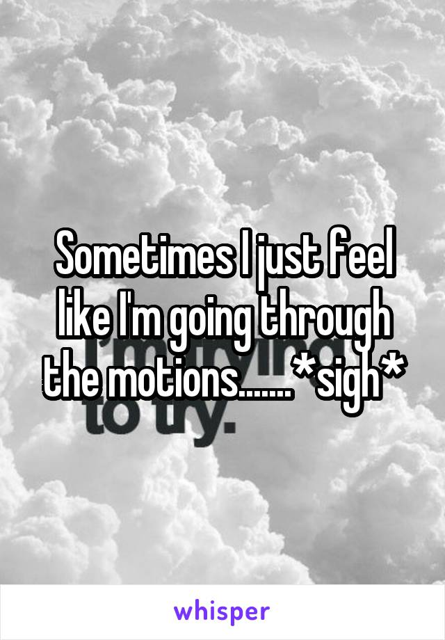 Sometimes I just feel like I'm going through the motions.......*sigh*