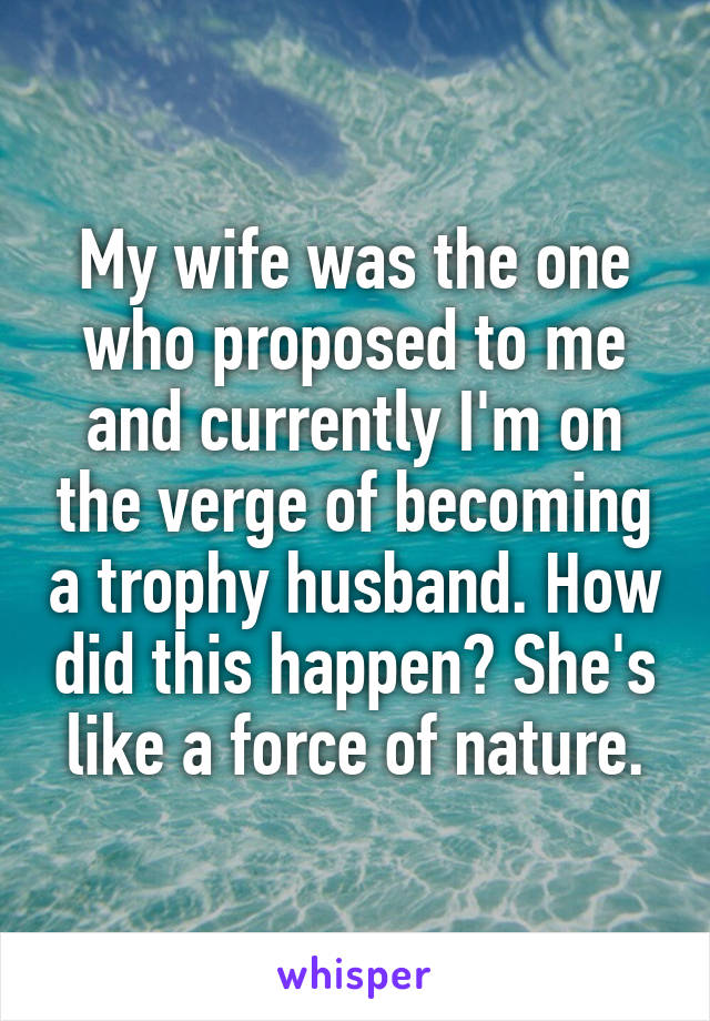 My wife was the one who proposed to me and currently I'm on the verge of becoming a trophy husband. How did this happen? She's like a force of nature.