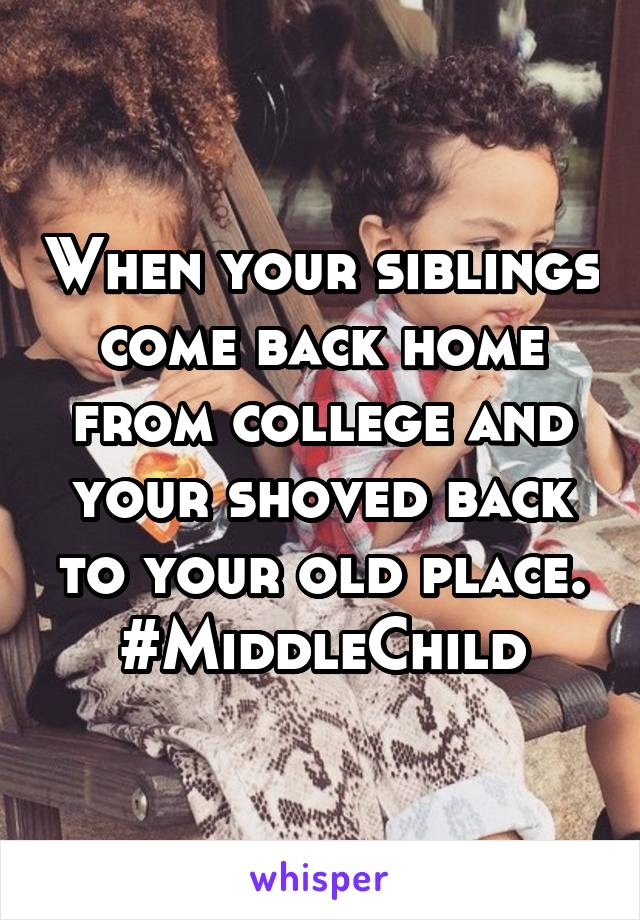 When your siblings come back home from college and your shoved back to your old place. #MiddleChild