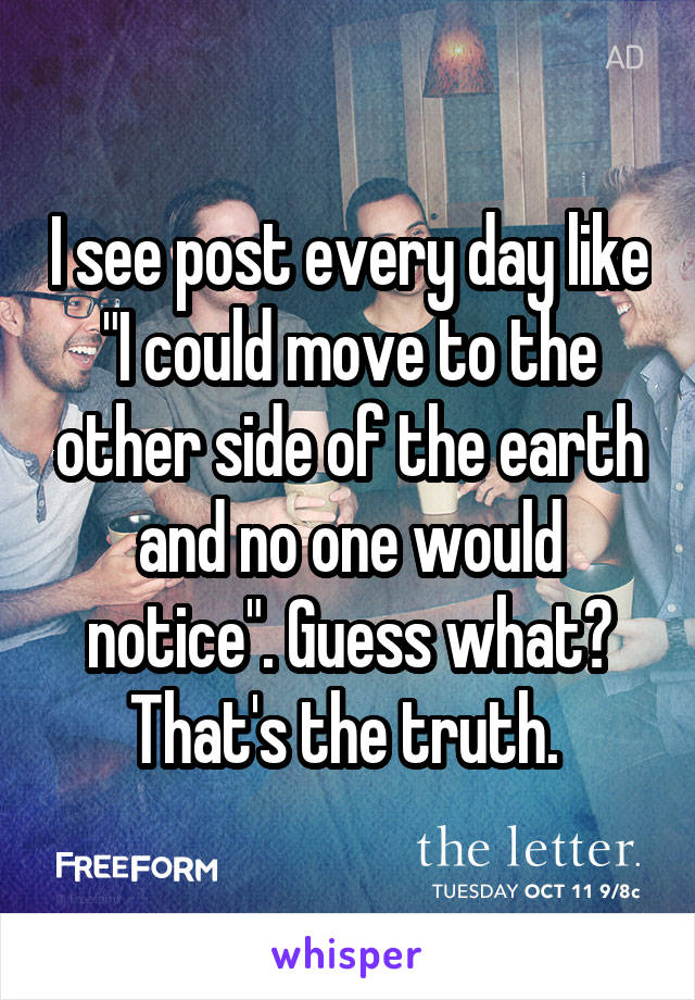 """I see post every day like """"I could move to the other side of the earth and no one would notice"""". Guess what? That's the truth."""