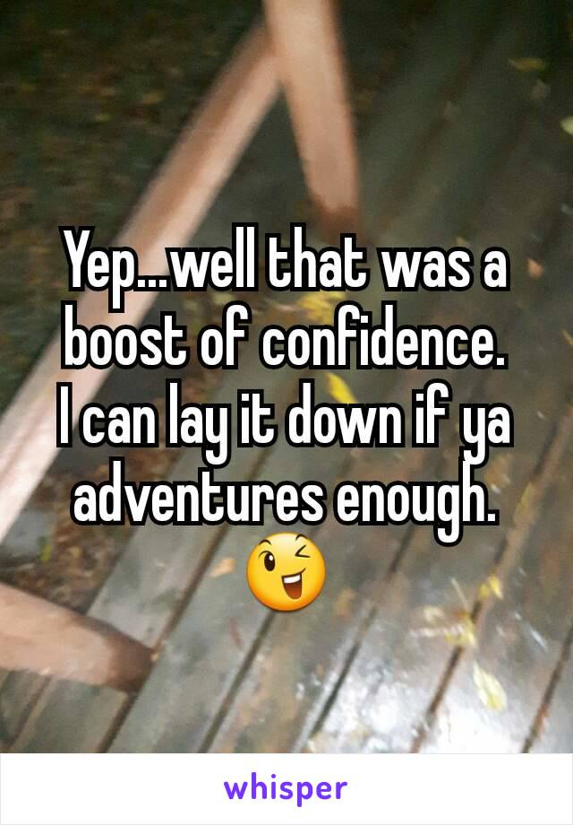 Yep...well that was a boost of confidence. I can lay it down if ya adventures enough.😉