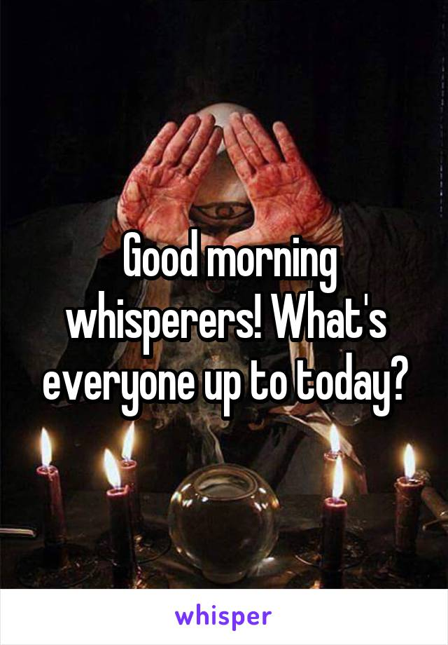 Good morning whisperers! What's everyone up to today?