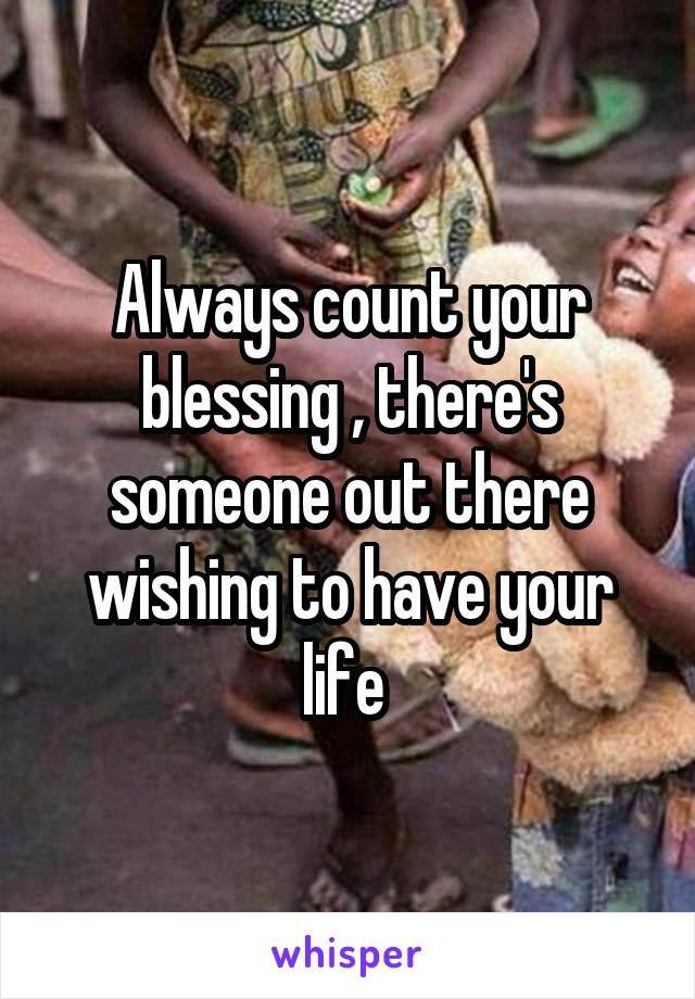 Always count your blessing , there's someone out there wishing to have your life
