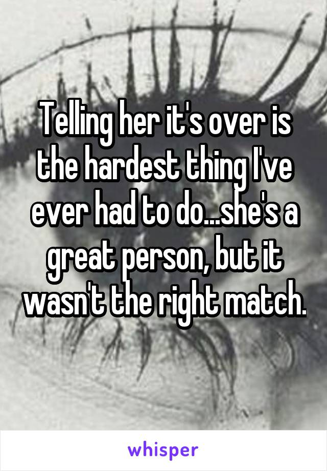 Telling her it's over is the hardest thing I've ever had to do...she's a great person, but it wasn't the right match.