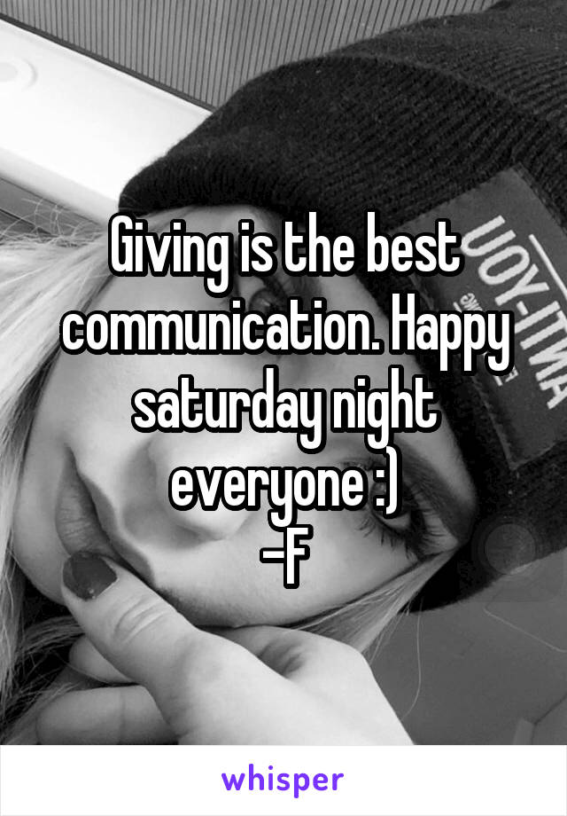 Giving is the best communication. Happy saturday night everyone :) -F