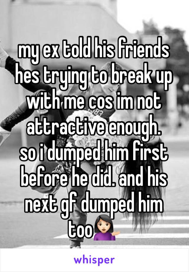 my ex told his friends hes trying to break up with me cos im not attractive enough. so i dumped him first before he did. and his next gf dumped him too💁🏻