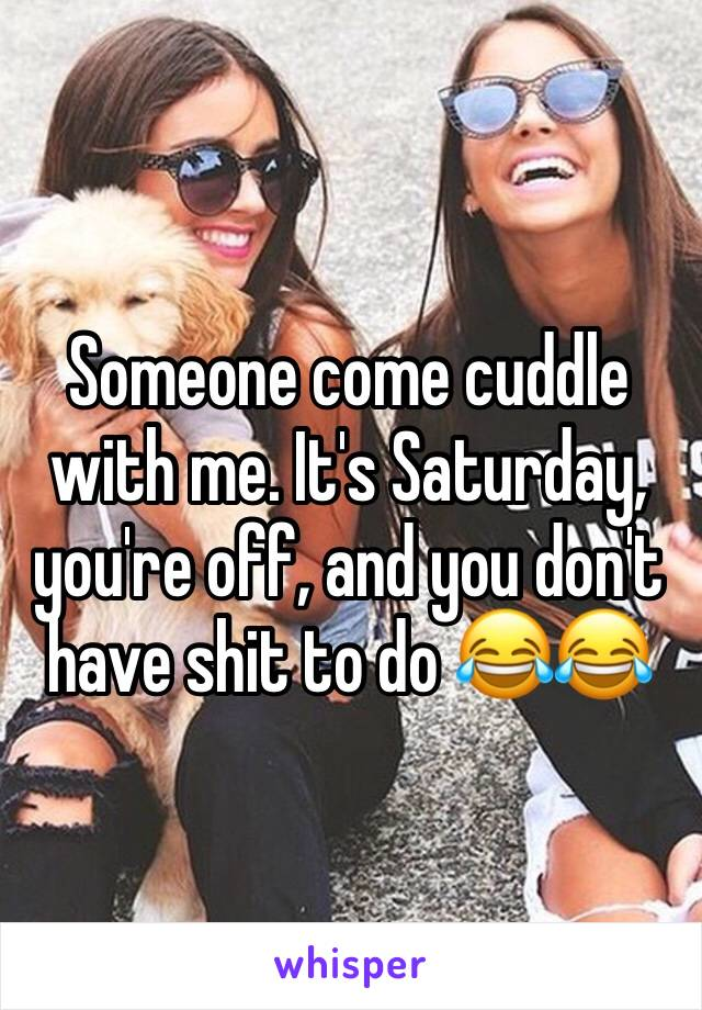 Someone come cuddle with me. It's Saturday, you're off, and you don't have shit to do 😂😂