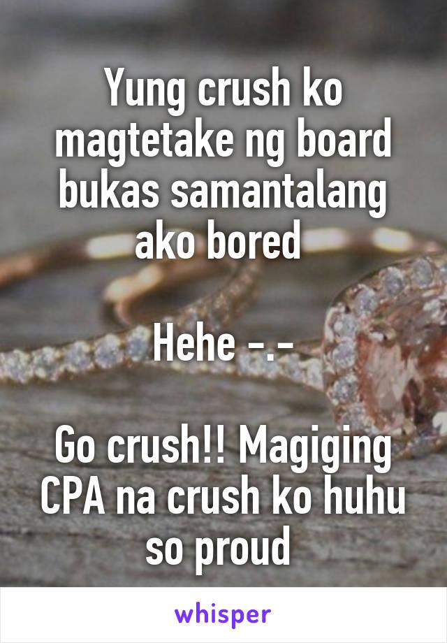 Yung crush ko magtetake ng board bukas samantalang ako bored   Hehe -.-  Go crush!! Magiging CPA na crush ko huhu so proud