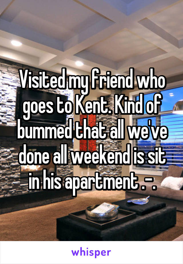 Visited my friend who goes to Kent. Kind of bummed that all we've done all weekend is sit in his apartment .-.