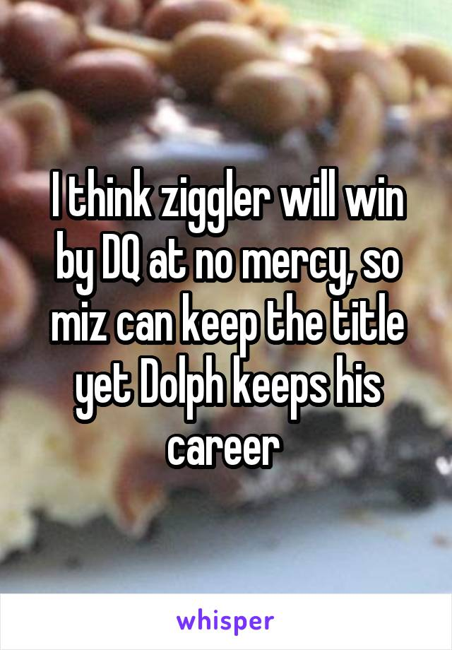 I think ziggler will win by DQ at no mercy, so miz can keep the title yet Dolph keeps his career