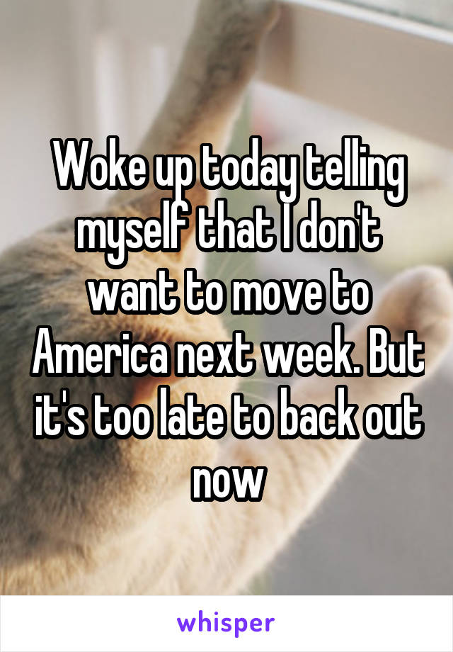Woke up today telling myself that I don't want to move to America next week. But it's too late to back out now