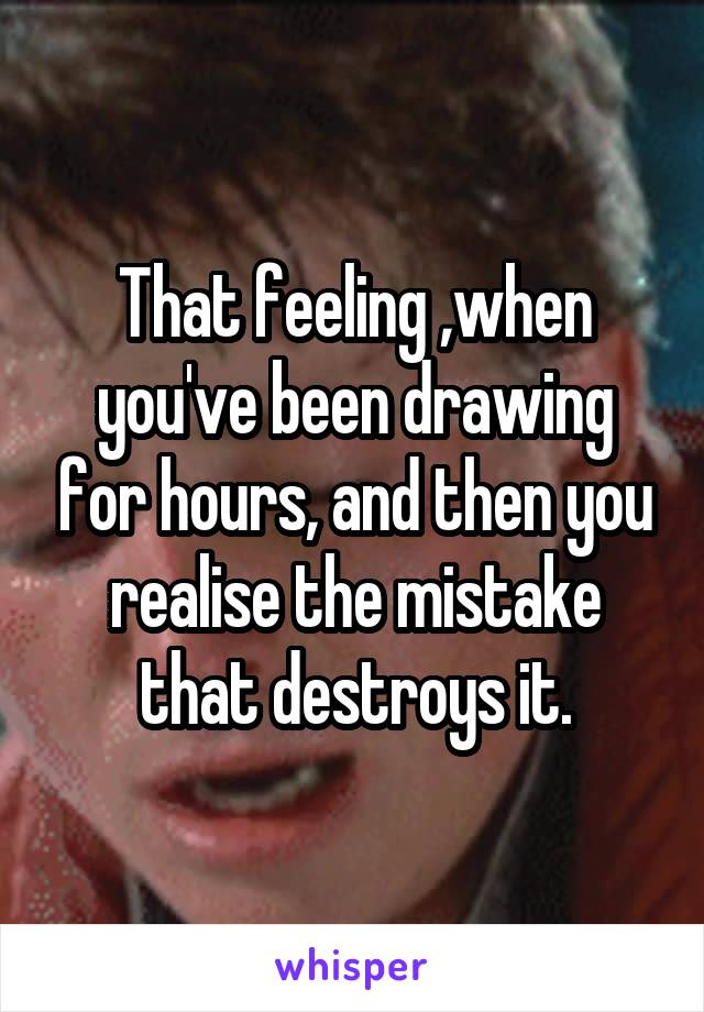 That feeling ,when you've been drawing for hours, and then you realise the mistake that destroys it.