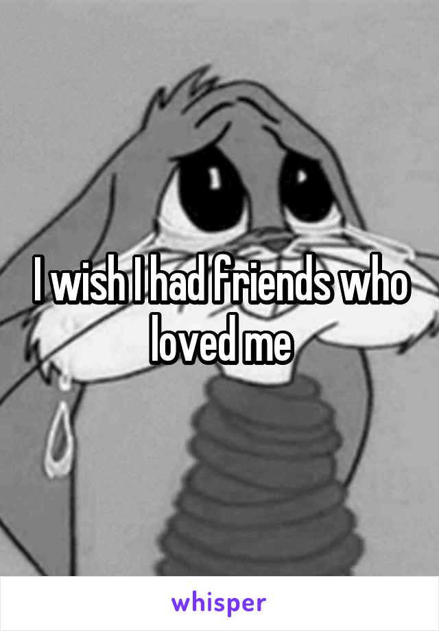 I wish I had friends who loved me