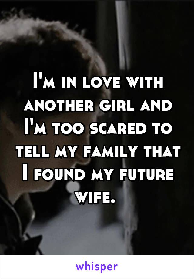 I'm in love with another girl and I'm too scared to tell my family that I found my future wife.