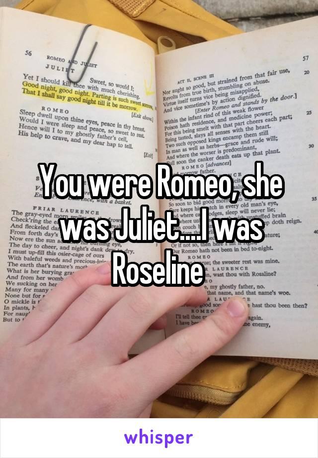 You were Romeo, she was Juliet....I was Roseline