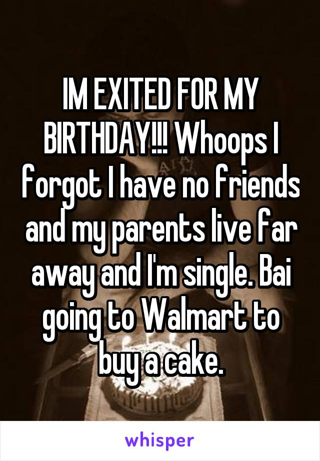 IM EXITED FOR MY BIRTHDAY!!! Whoops I forgot I have no friends and my parents live far away and I'm single. Bai going to Walmart to buy a cake.