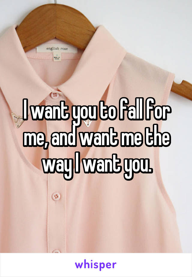 I want you to fall for me, and want me the way I want you.