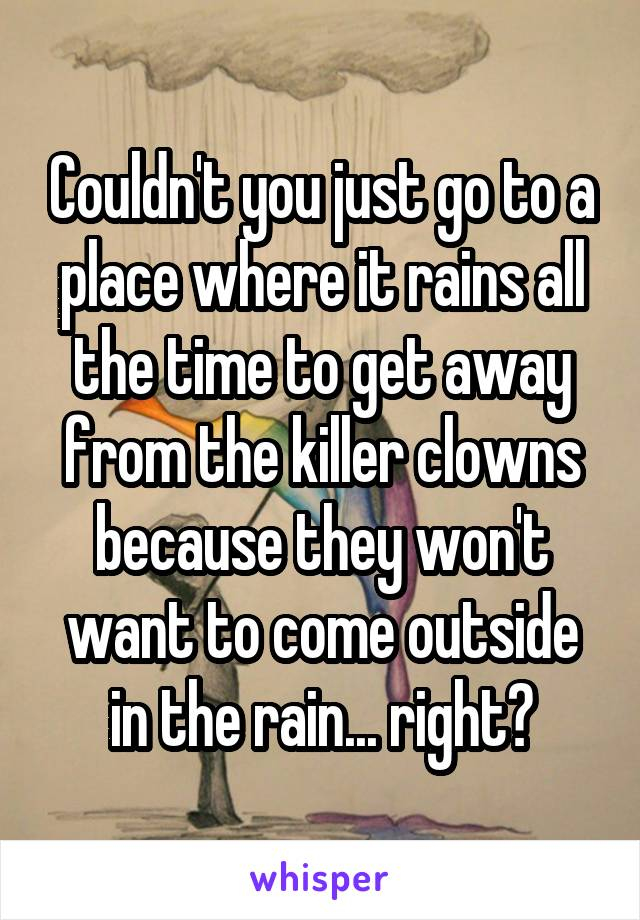 Couldn't you just go to a place where it rains all the time to get away from the killer clowns because they won't want to come outside in the rain... right?