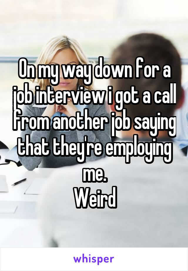 On my way down for a job interview i got a call from another job saying that they're employing me. Weird