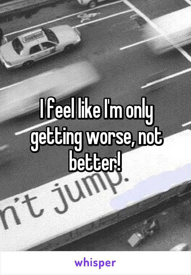 I feel like I'm only getting worse, not better!