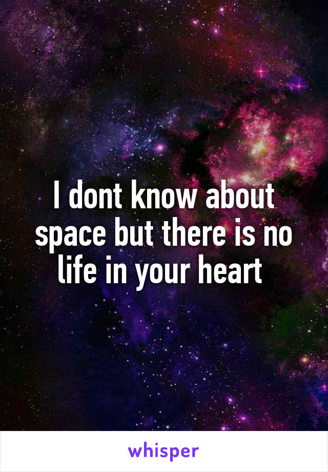 I dont know about space but there is no life in your heart