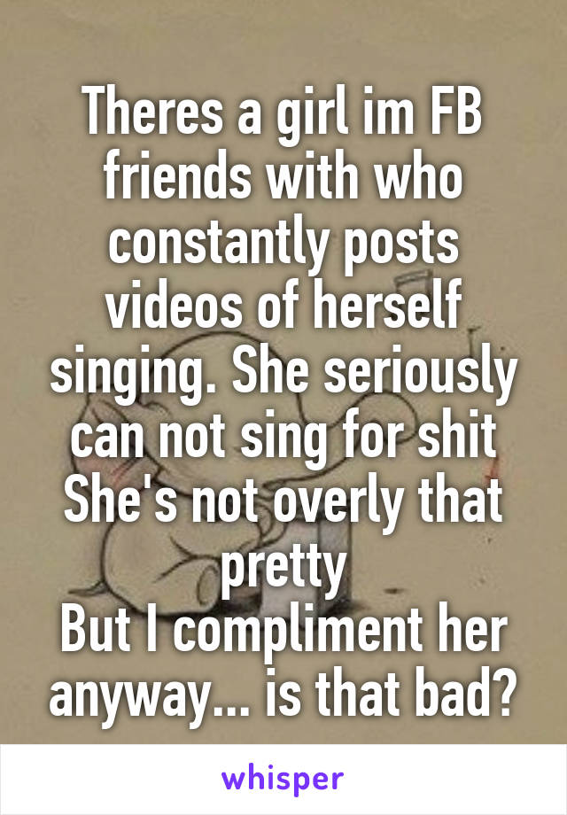 Theres a girl im FB friends with who constantly posts videos of herself singing. She seriously can not sing for shit She's not overly that pretty But I compliment her anyway... is that bad?