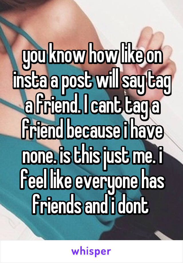 you know how like on insta a post will say tag a friend. I cant tag a friend because i have none. is this just me. i feel like everyone has friends and i dont