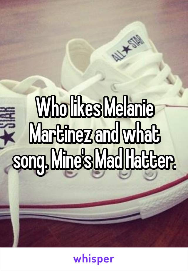 Who likes Melanie Martinez and what song. Mine's Mad Hatter.