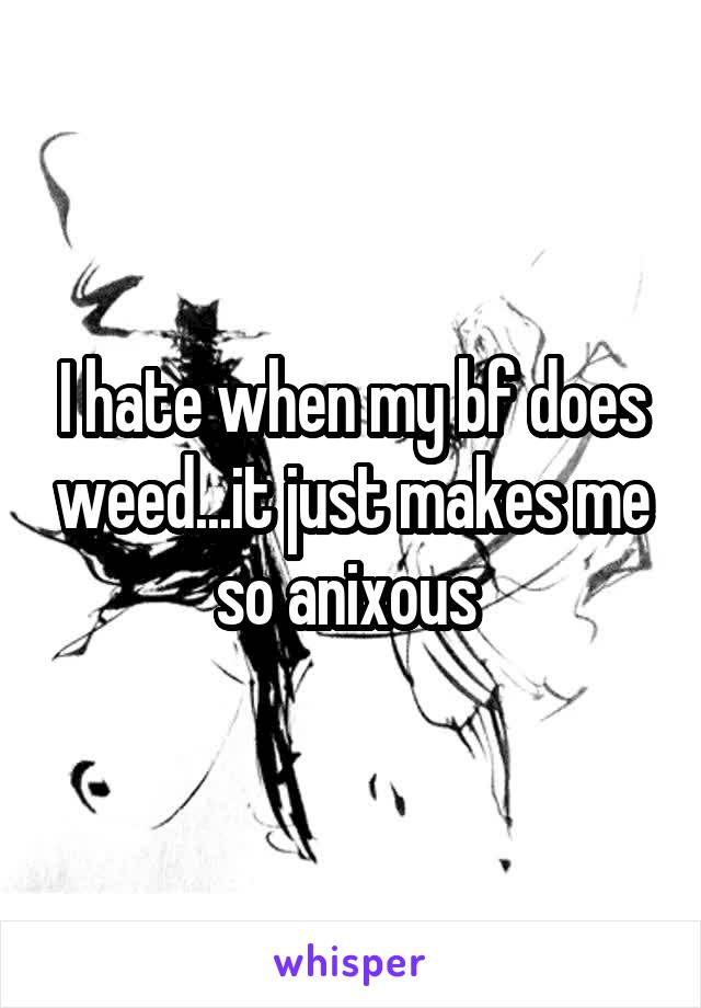 I hate when my bf does weed...it just makes me so anixous