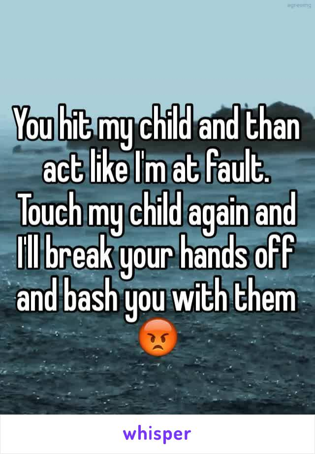 You hit my child and than act like I'm at fault. Touch my child again and I'll break your hands off and bash you with them 😡