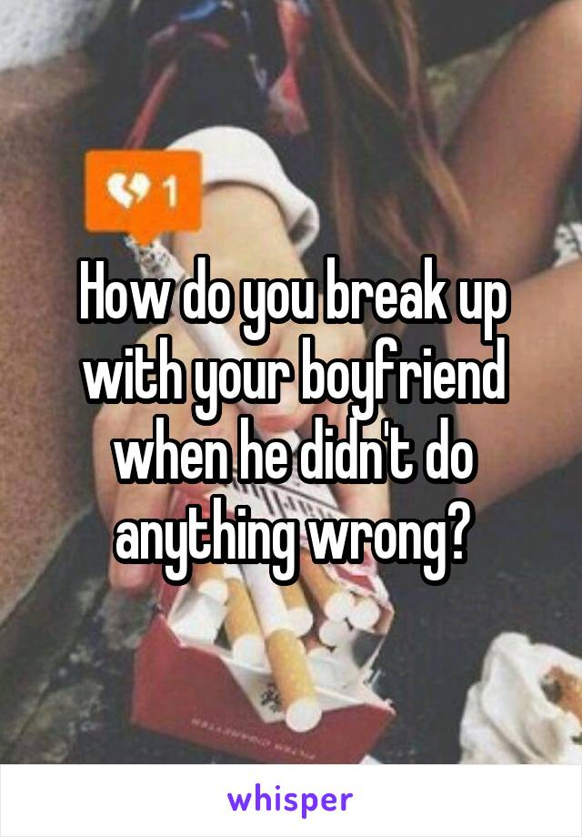 How do you break up with your boyfriend when he didn't do anything wrong?