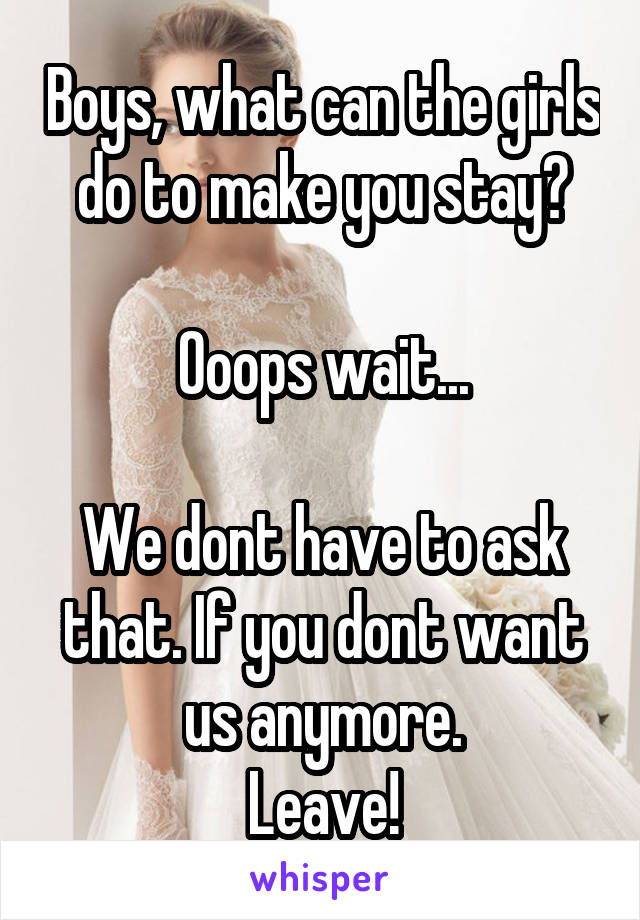 Boys, what can the girls do to make you stay?  Ooops wait...  We dont have to ask that. If you dont want us anymore. Leave!
