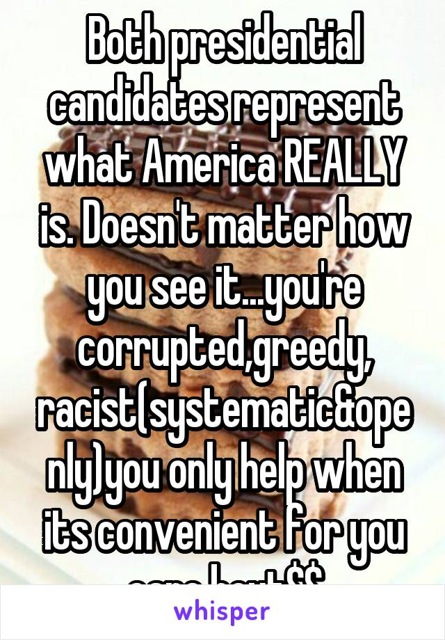 Both presidential candidates represent what America REALLY is. Doesn't matter how you see it...you're corrupted,greedy, racist(systematic&openly)you only help when its convenient for you care bout$$