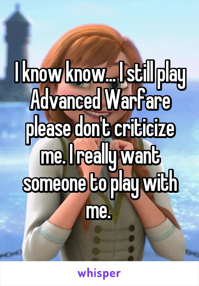 I know know... I still play Advanced Warfare please don't criticize me. I really want someone to play with me.
