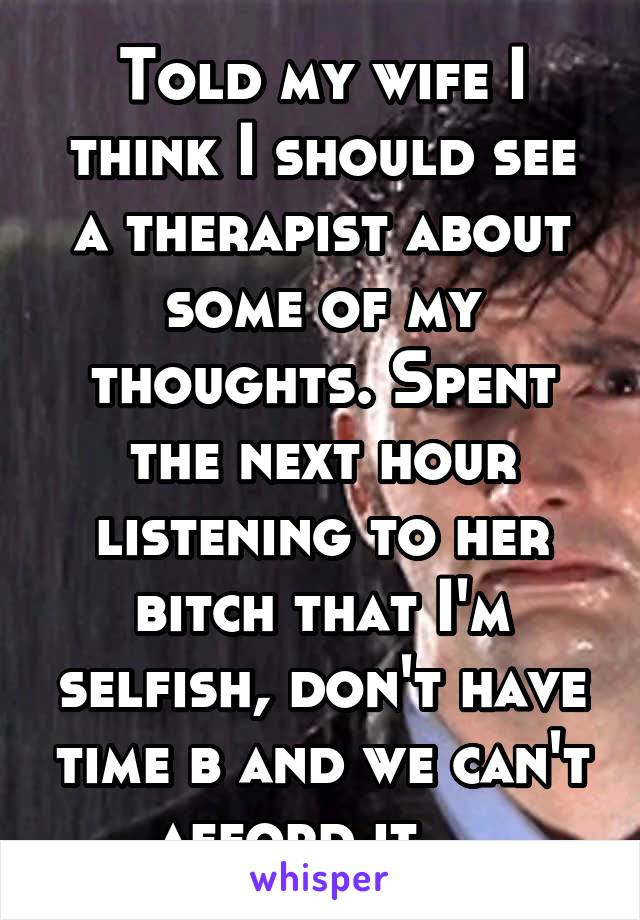 Told my wife I think I should see a therapist about some of my thoughts. Spent the next hour listening to her bitch that I'm selfish, don't have time b and we can't afford it....