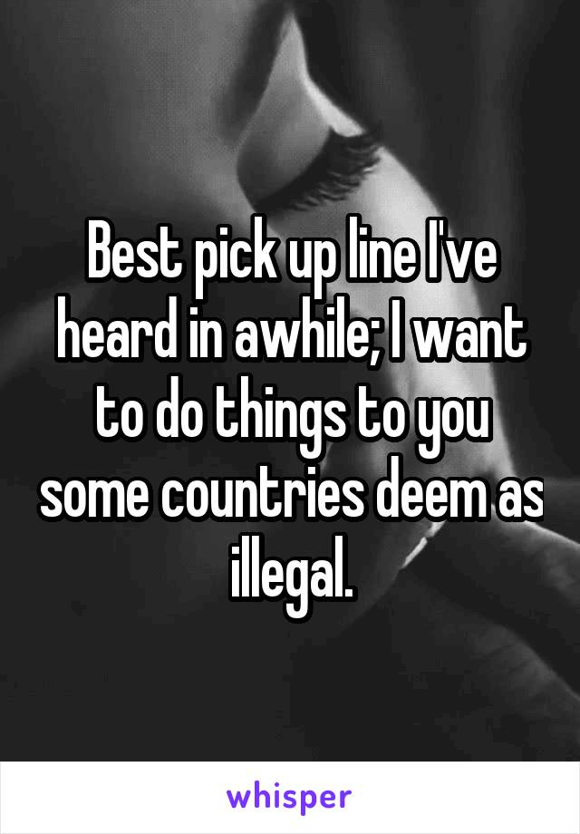Best pick up line I've heard in awhile; I want to do things to you some countries deem as illegal.