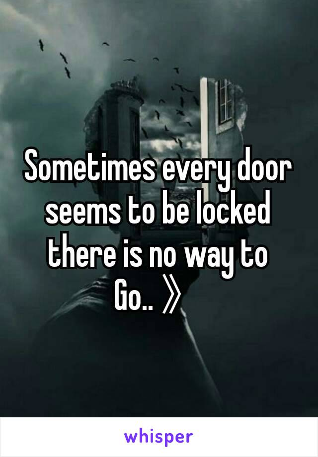 Sometimes every door seems to be locked there is no way to Go.. 》