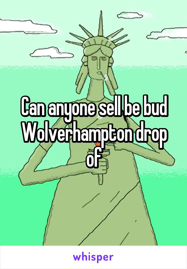 Can anyone sell be bud Wolverhampton drop of