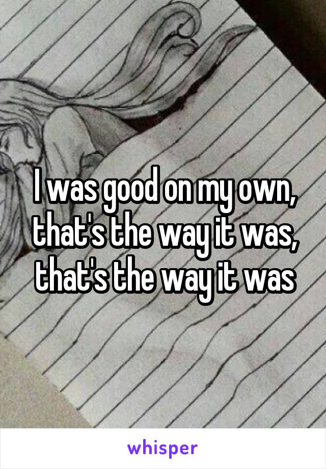 I was good on my own, that's the way it was, that's the way it was