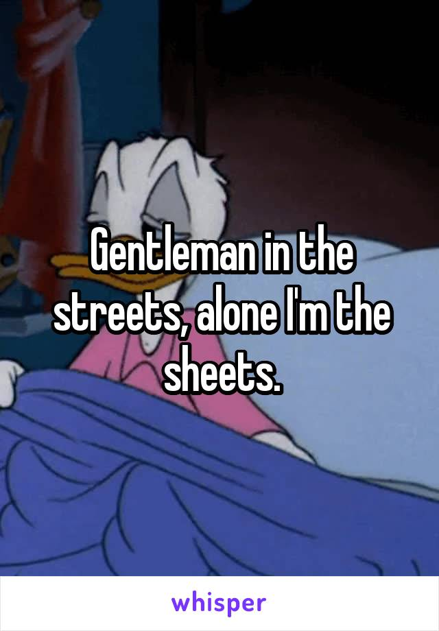 Gentleman in the streets, alone I'm the sheets.