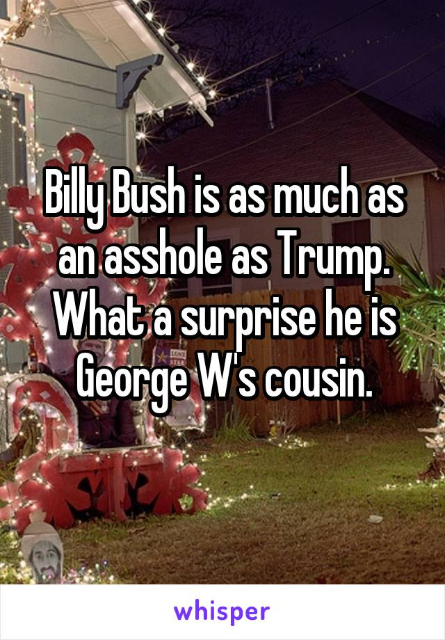 Billy Bush is as much as an asshole as Trump. What a surprise he is George W's cousin.