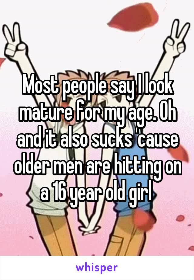 Most people say I look mature for my age. Oh and it also sucks 'cause older men are hitting on a 16 year old girl