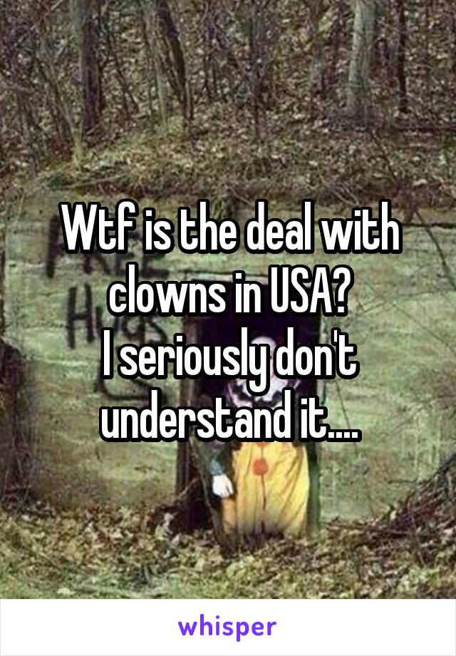 Wtf is the deal with clowns in USA? I seriously don't understand it....